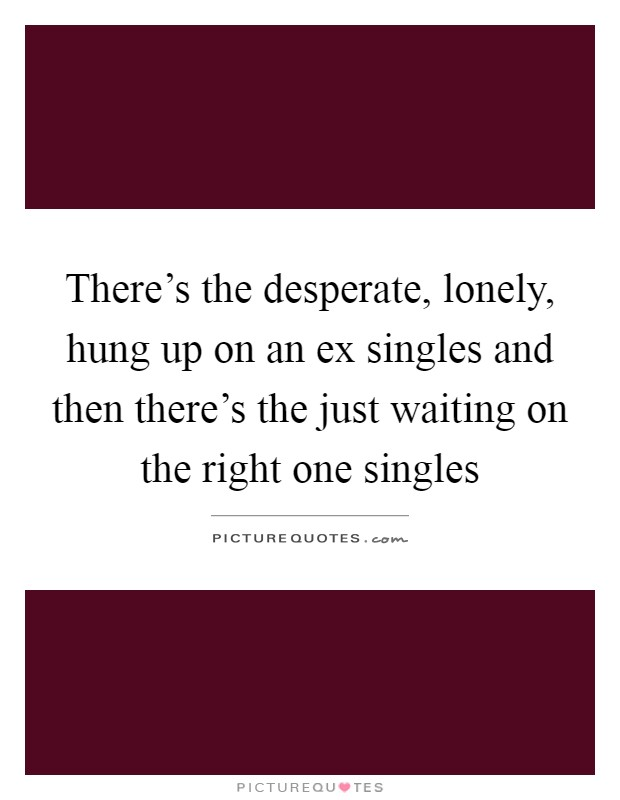 There's the desperate, lonely, hung up on an ex singles and then there's the just waiting on the right one singles Picture Quote #1