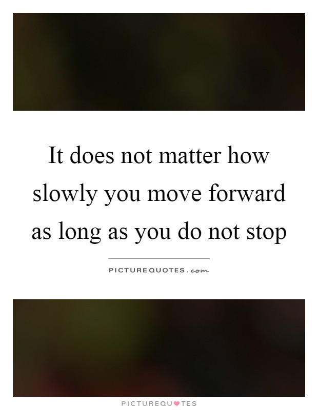 It does not matter how slowly you move forward as long as you do not stop Picture Quote #1