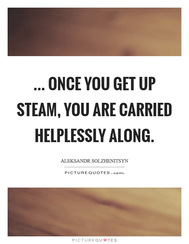 ... once you get up steam, you are carried helplessly along Picture Quote #1