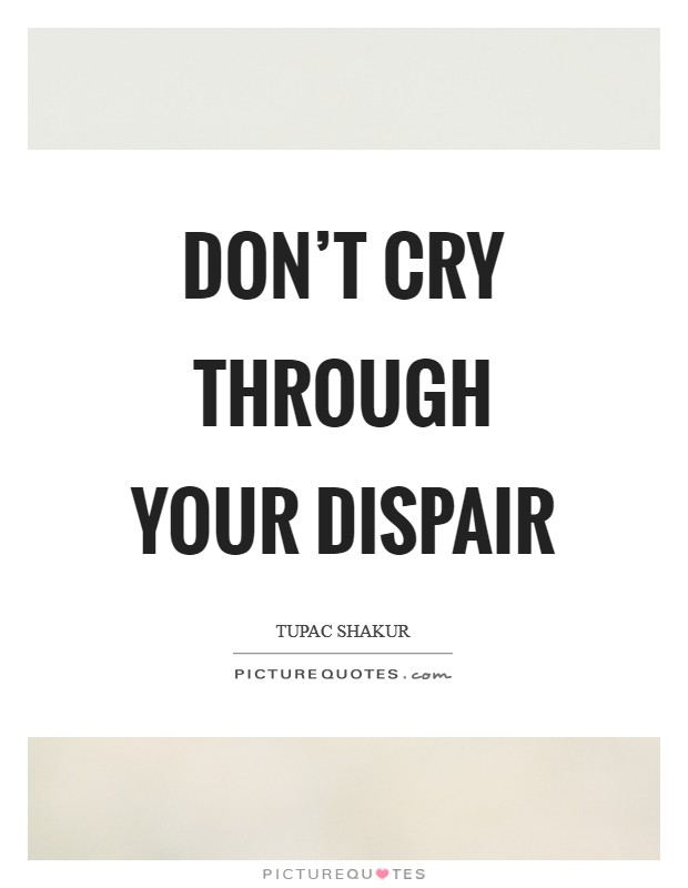 Don't cry through your dispair Picture Quote #1