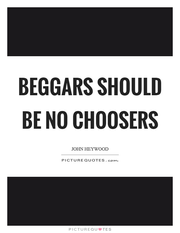 Beggars should be no choosers Picture Quote #1
