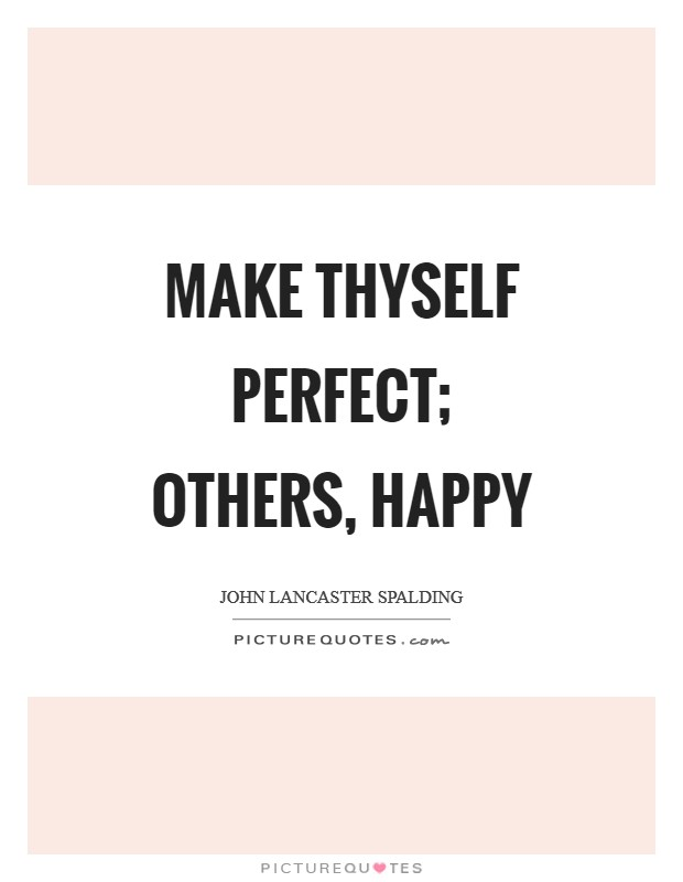 Make thyself perfect; others, happy Picture Quote #1