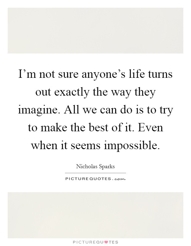 I'm not sure anyone's life turns out exactly the way they imagine. All we can do is to try to make the best of it. Even when it seems impossible Picture Quote #1
