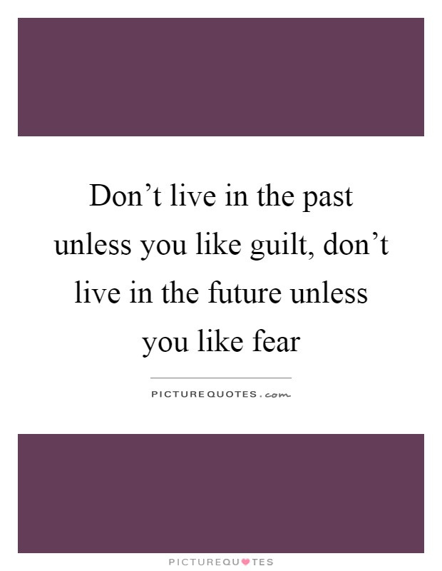 Don't live in the past unless you like guilt, don't live in the future unless you like fear Picture Quote #1