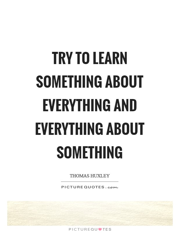 Try to learn something about everything and everything about something Picture Quote #1