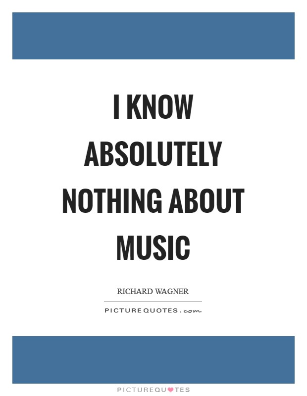 I know absolutely nothing about music Picture Quote #1