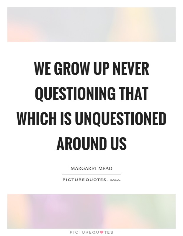 We grow up never questioning that which is unquestioned around us Picture Quote #1