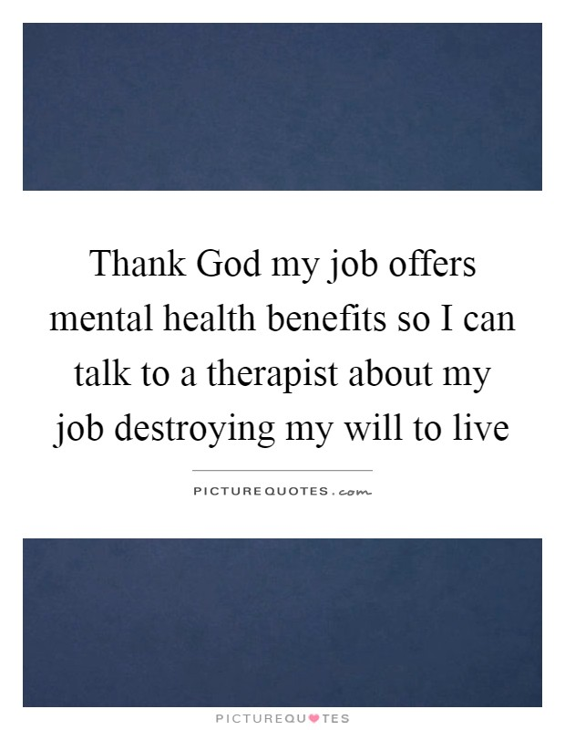 Thank God my job offers mental health benefits so I can talk to a therapist about my job destroying my will to live Picture Quote #1