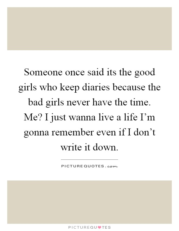 Someone once said its the good girls who keep diaries because the bad girls never have the time. Me? I just wanna live a life I'm gonna remember even if I don't write it down Picture Quote #1