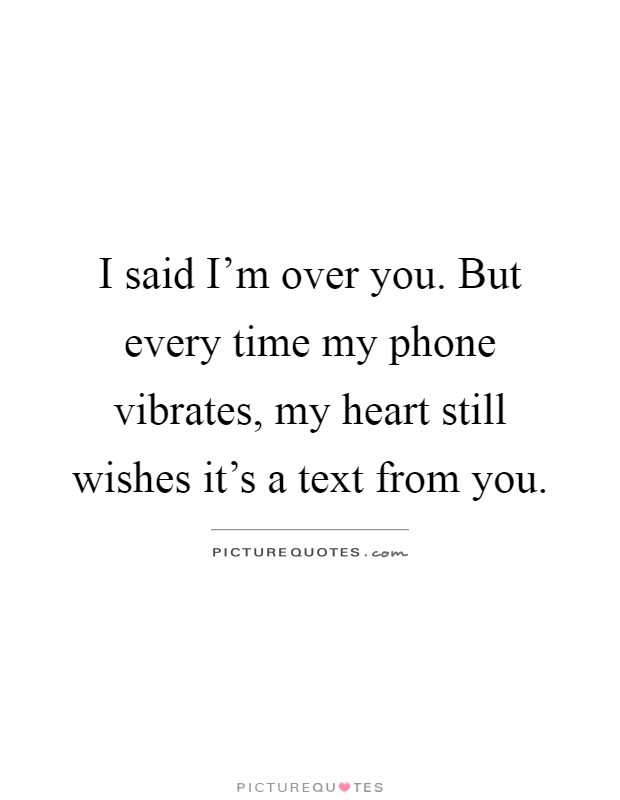 I said I\'m over you. But every time my phone vibrates, my ...