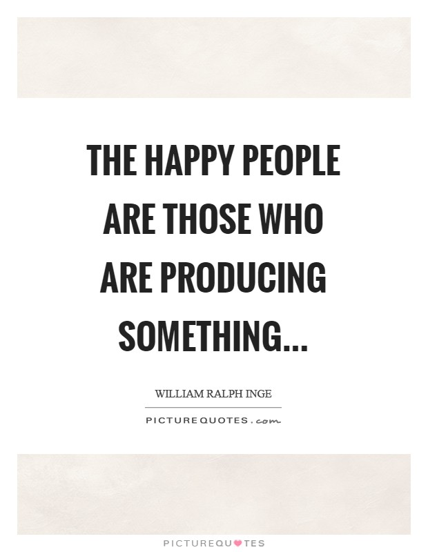 The happy people are those who are producing something Picture Quote #1