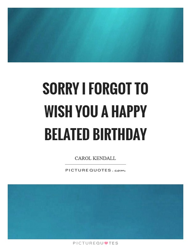Sorry I forgot to wish you a happy belated birthday Picture Quote #1