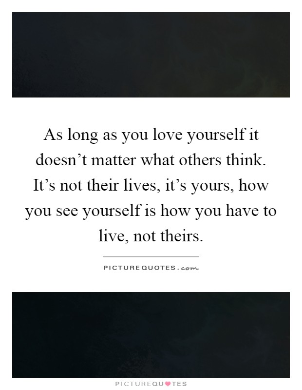 As long as you love yourself it doesn't matter what others think. It's not their lives, it's yours, how you see yourself is how you have to live, not theirs Picture Quote #1