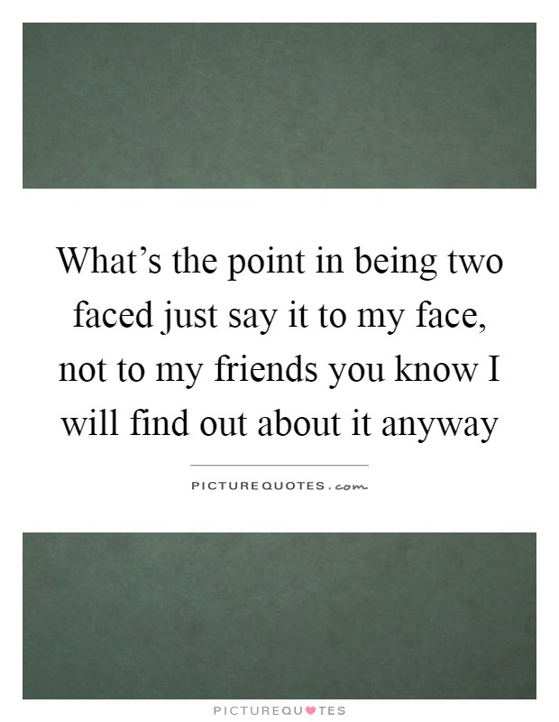 What's the point in being two faced just say it to my face, not to my friends you know I will find out about it anyway Picture Quote #1