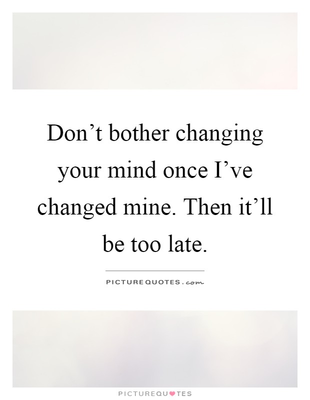 Don't bother changing your mind once I've changed mine. Then it'll be too late Picture Quote #1