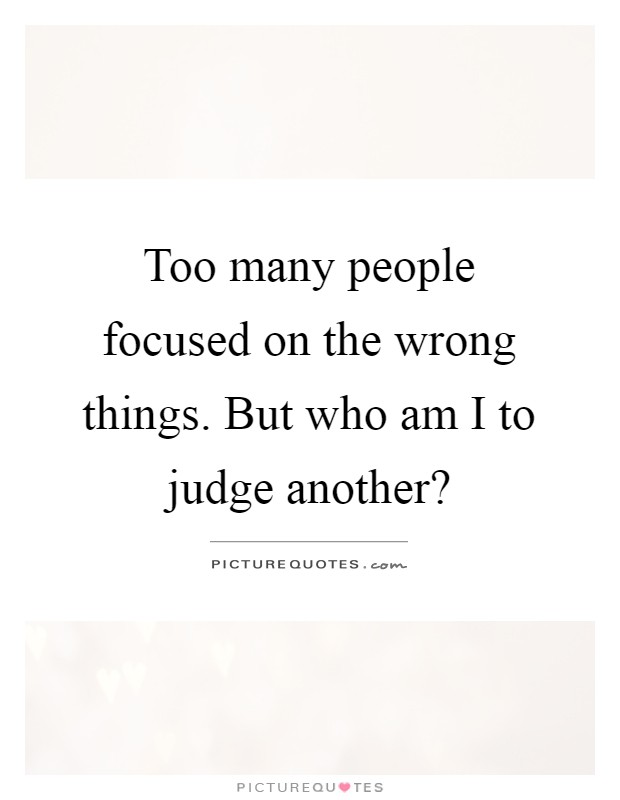 Too many people focused on the wrong things. But who am I to judge another? Picture Quote #1