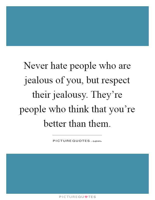 Never hate people who are jealous of you, but respect their jealousy. They're people who think that you're better than them Picture Quote #1