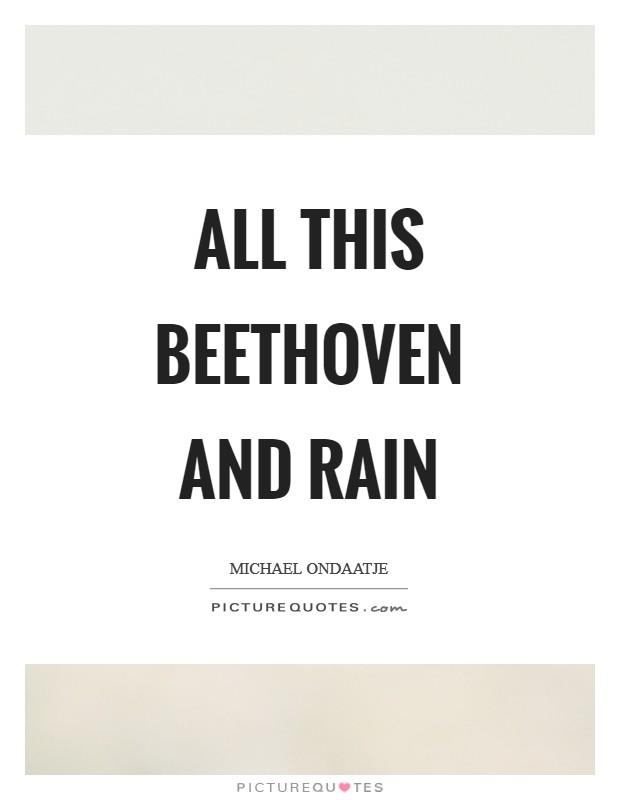 All this Beethoven and rain Picture Quote #1