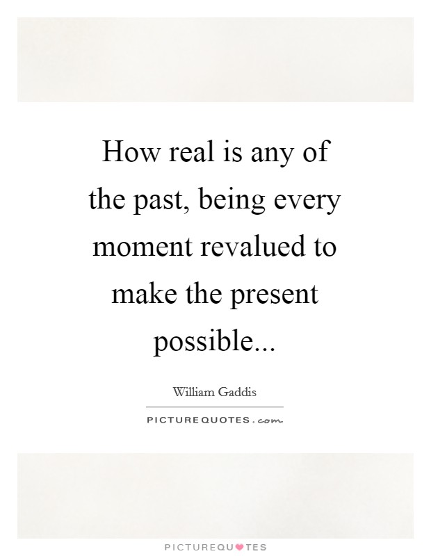 How real is any of the past, being every moment revalued to make the present possible Picture Quote #1