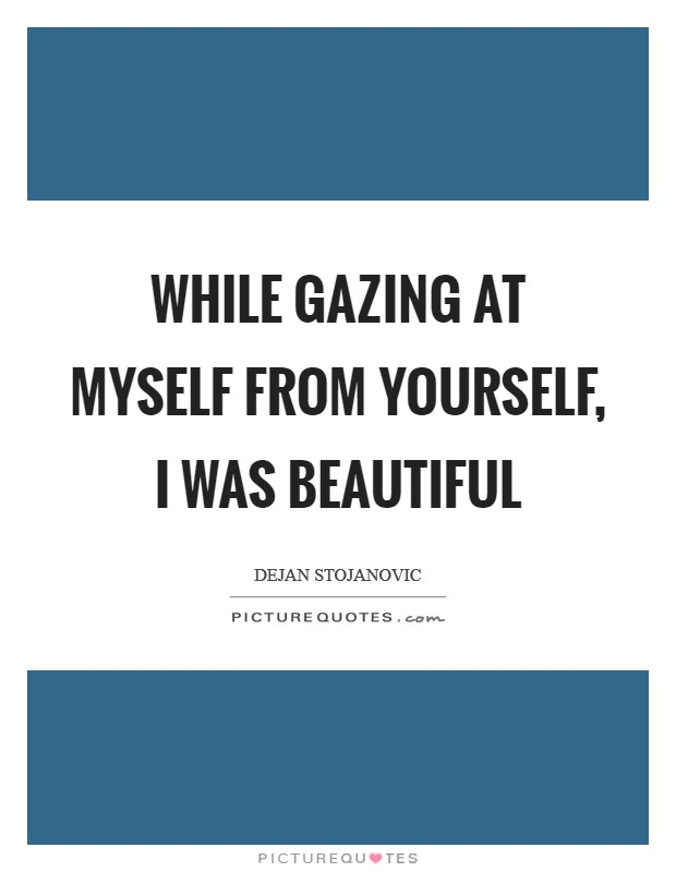 While gazing at myself from yourself, I was beautiful Picture Quote #1