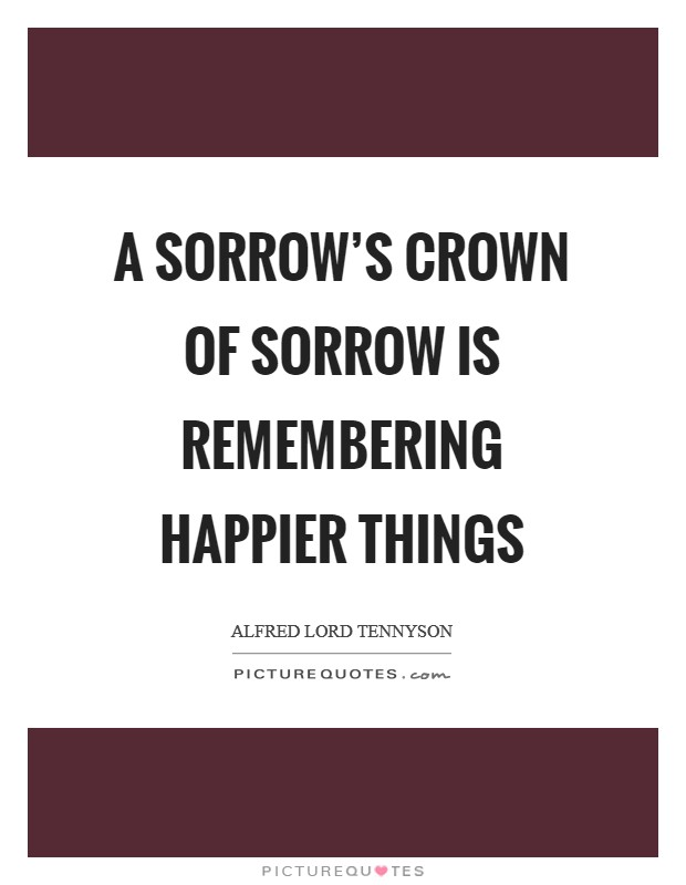 A sorrow's crown of sorrow is remembering happier things Picture Quote #1