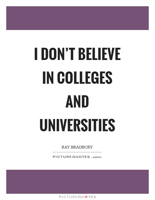 I don't believe in colleges and universities Picture Quote #1