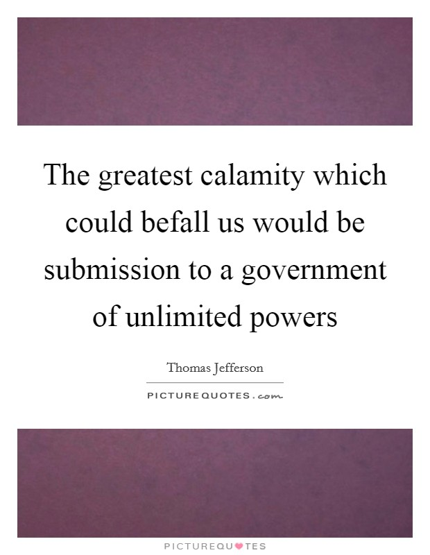 The greatest calamity which could befall us would be submission to a government of unlimited powers Picture Quote #1