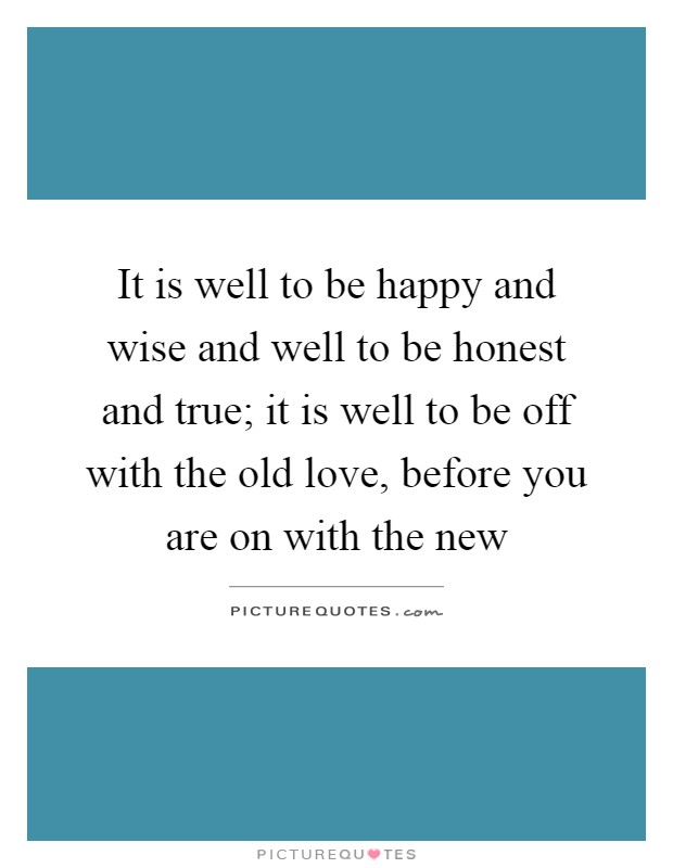 It is well to be happy and wise and well to be honest and true; it is well to be off with the old love, before you are on with the new Picture Quote #1