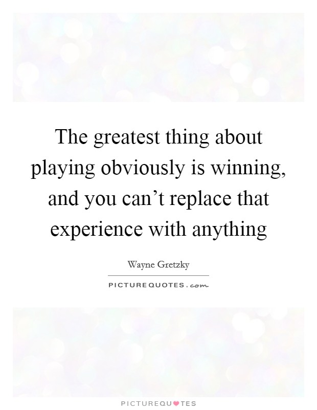 The greatest thing about playing obviously is winning, and you can't replace that experience with anything Picture Quote #1