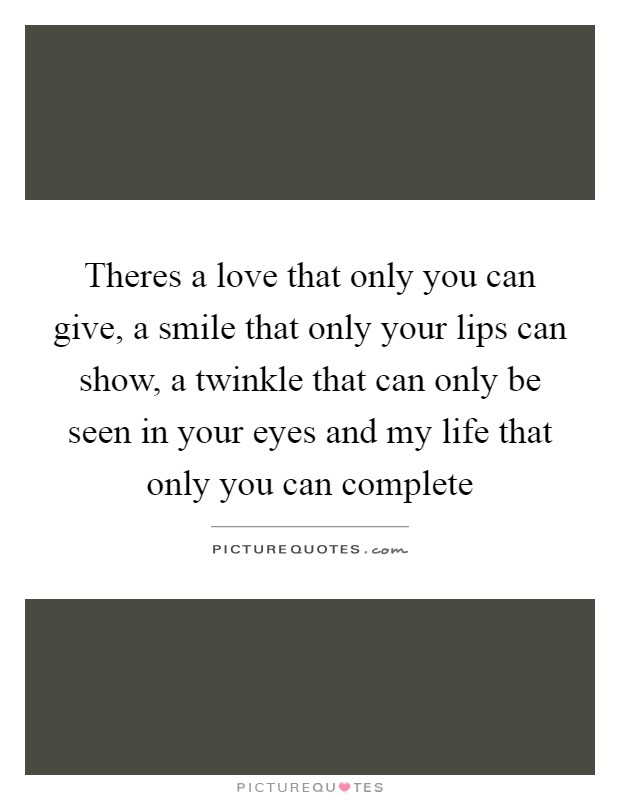 Theres a love that only you can give, a smile that only your lips can show, a twinkle that can only be seen in your eyes and my life that only you can complete Picture Quote #1