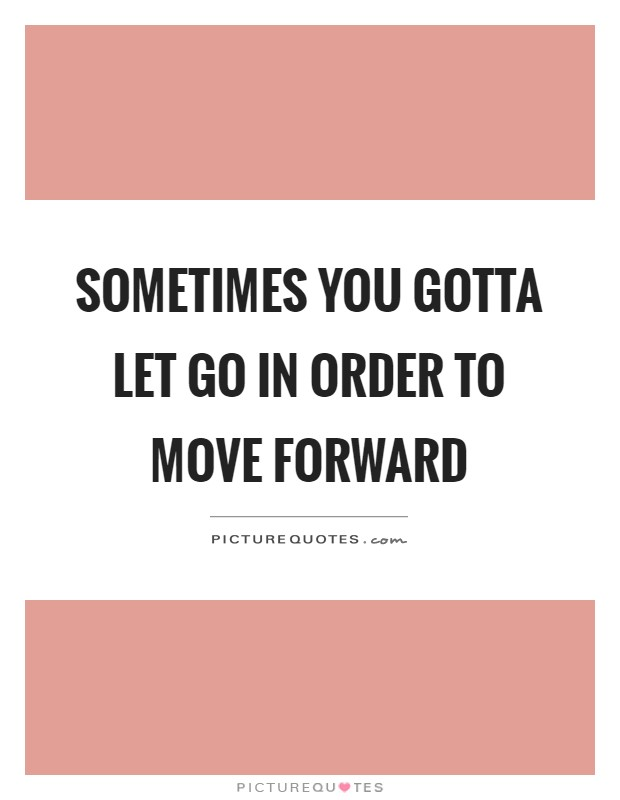 Sometimes you gotta let go in order to move forward Picture Quote #1