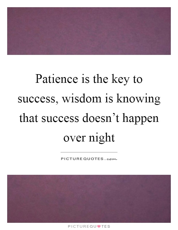 Patience is the key to success, wisdom is knowing that success doesn't happen over night Picture Quote #1