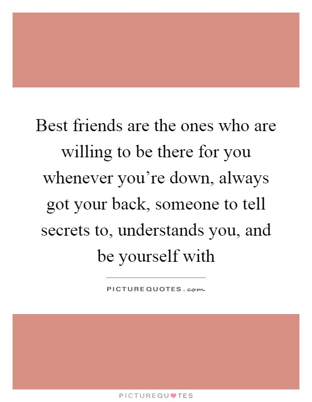 Best friends are the ones who are willing to be there for you whenever you're down, always got your back, someone to tell secrets to, understands you, and be yourself with Picture Quote #1