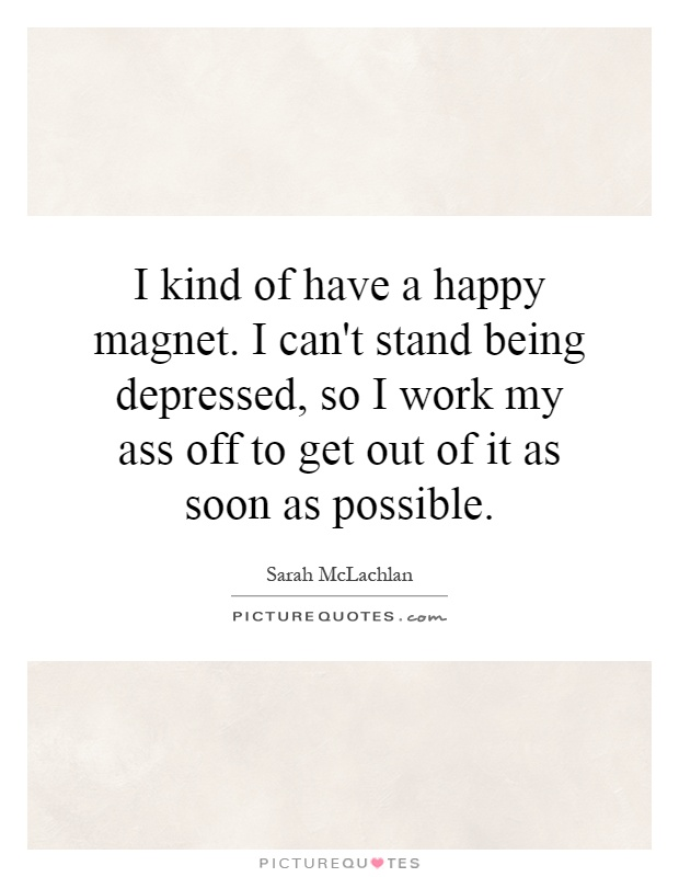 I kind of have a happy magnet. I can't stand being depressed, so I work my ass off to get out of it as soon as possible Picture Quote #1
