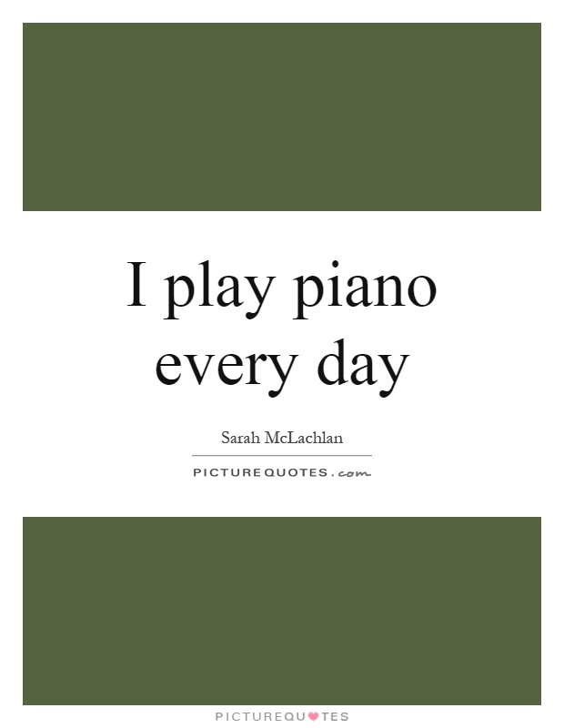 I play piano every day Picture Quote #1