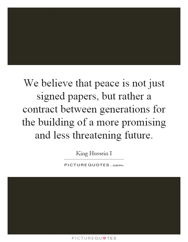 We believe that peace is not just signed papers, but rather a contract between generations for the building of a more promising and less threatening future Picture Quote #1