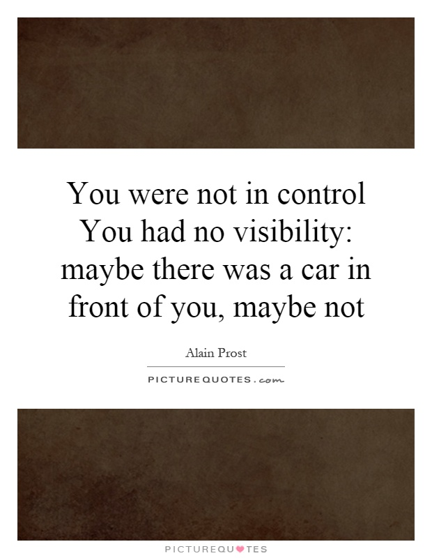 You were not in control You had no visibility: maybe there was a ...