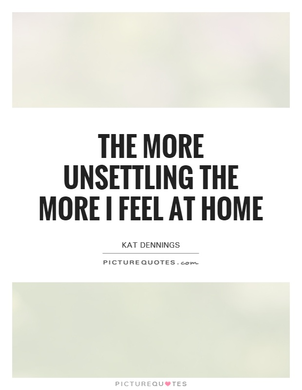 The more unsettling the more I feel at home Picture Quote #1