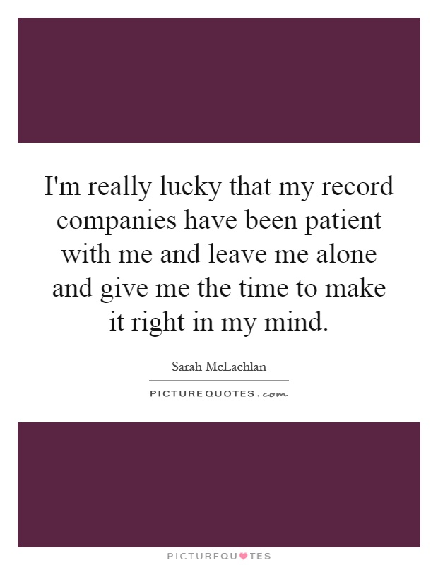 I'm really lucky that my record companies have been patient with me and leave me alone and give me the time to make it right in my mind Picture Quote #1