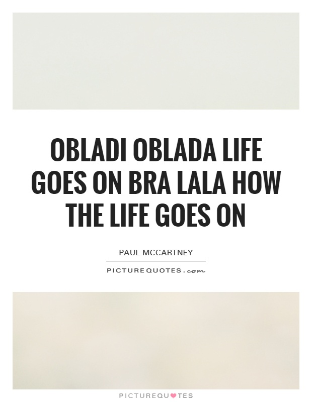 Obladi oblada life goes on bra Lala how the life goes on Picture Quote #1