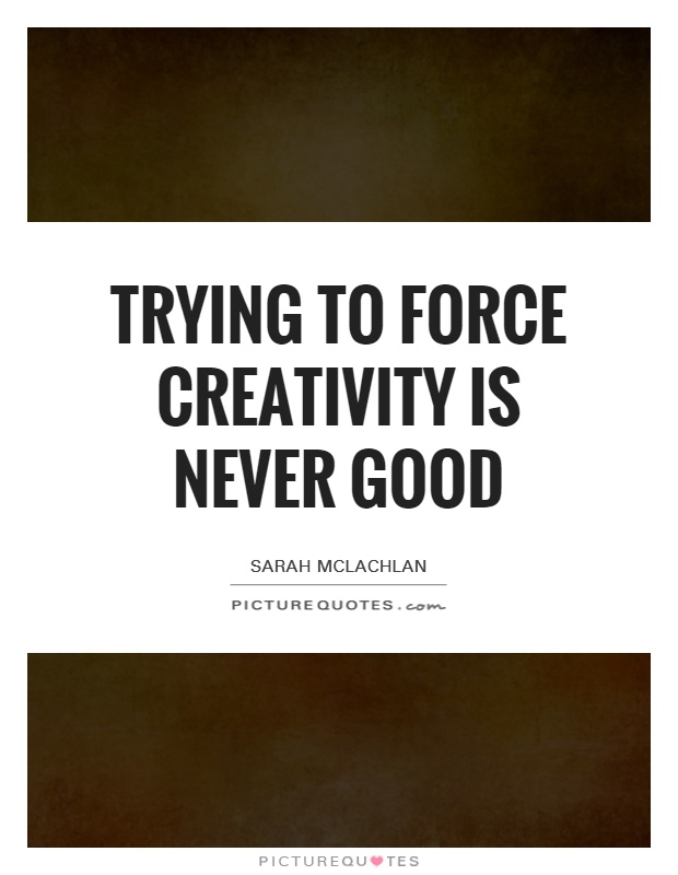 Trying to force creativity is never good Picture Quote #1