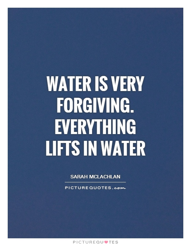 Water is very forgiving. Everything lifts in water Picture Quote #1