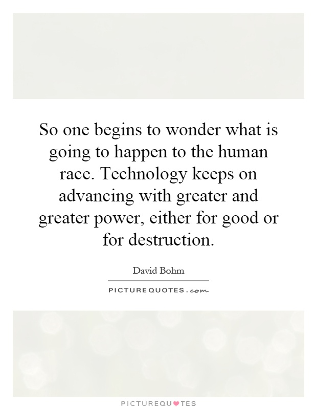 So one begins to wonder what is going to happen to the human race. Technology keeps on advancing with greater and greater power, either for good or for destruction Picture Quote #1