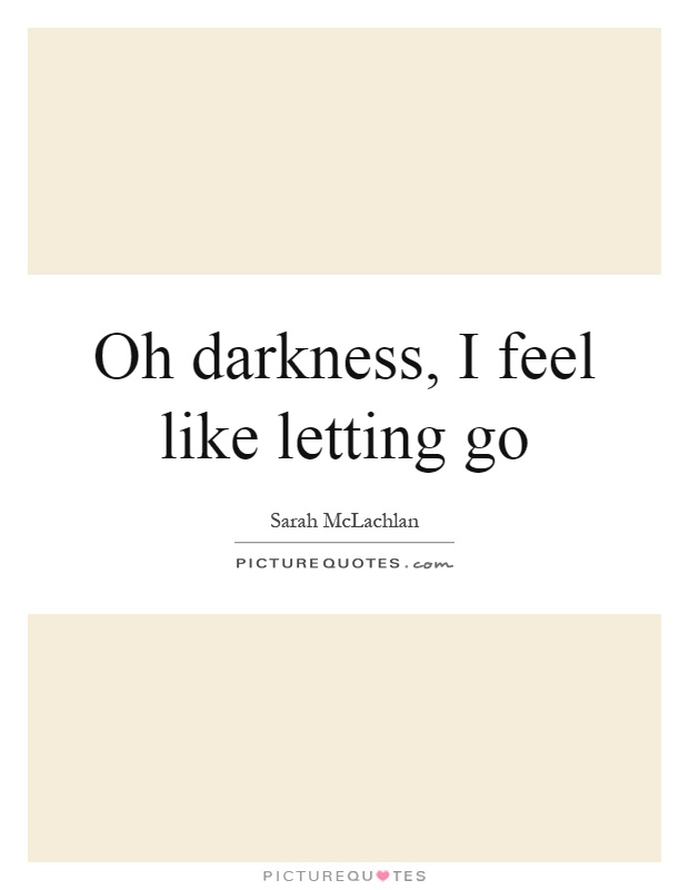 Oh darkness, I feel like letting go Picture Quote #1