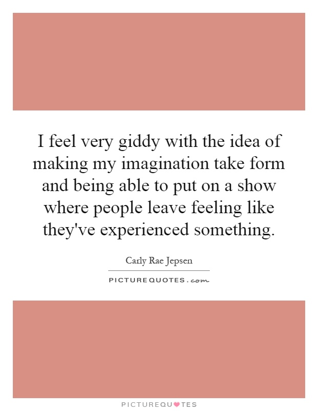 I feel very giddy with the idea of making my imagination take form and being able to put on a show where people leave feeling like they've experienced something Picture Quote #1
