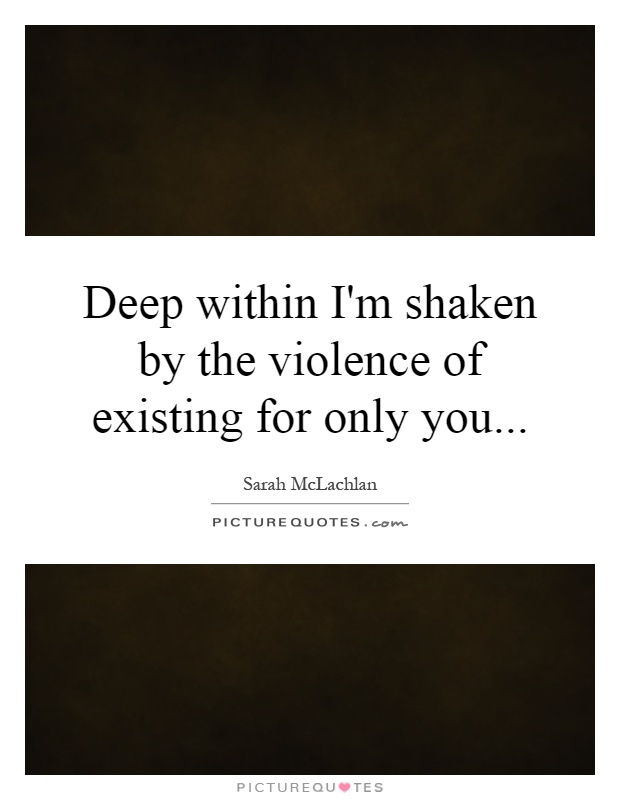 Deep within I'm shaken by the violence of existing for only you Picture Quote #1