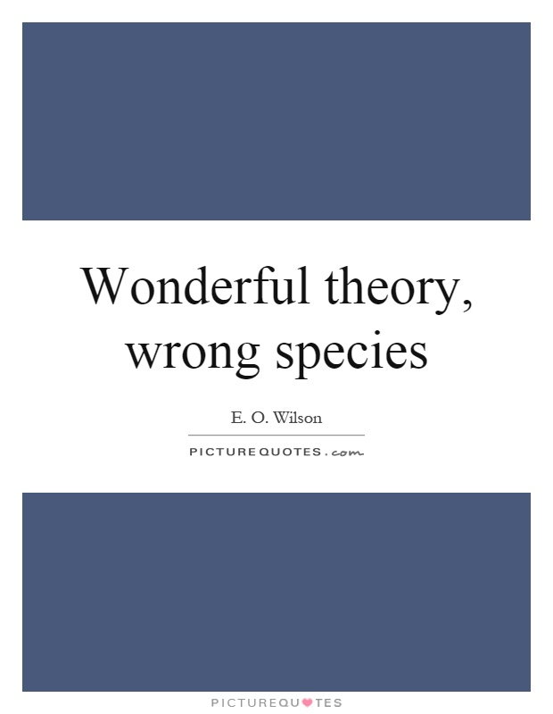 Wonderful theory, wrong species Picture Quote #1