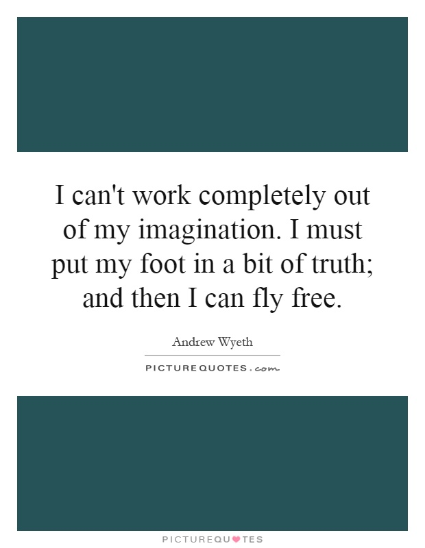 I can't work completely out of my imagination. I must put my foot in a bit of truth; and then I can fly free Picture Quote #1