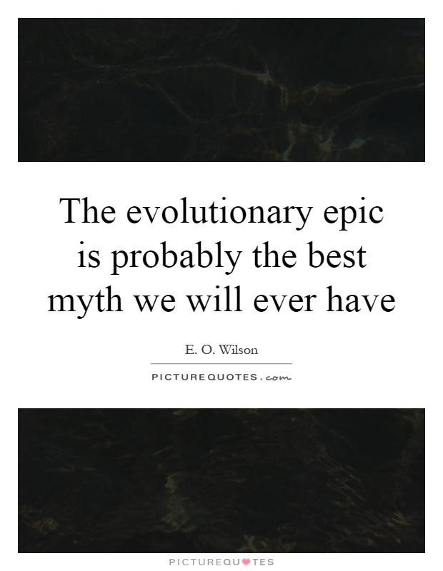 The evolutionary epic is probably the best myth we will ever have Picture Quote #1