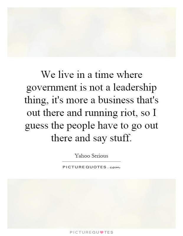 We live in a time where government is not a leadership thing, it's more a business that's out there and running riot, so I guess the people have to go out there and say stuff Picture Quote #1